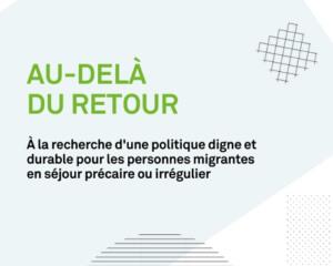 Au-delà du retour: À la recherche d'une politique digne et durable pour les personnes migrantes en séjour précaire ou irrégulier